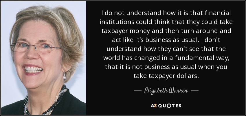 I do not understand how it is that financial institutions could think that they could take taxpayer money and then turn around and act like it's business as usual. I don't understand how they can't see that the world has changed in a fundamental way, that it is not business as usual when you take taxpayer dollars. - Elizabeth Warren