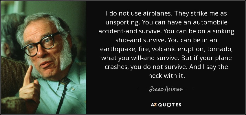I do not use airplanes. They strike me as unsporting. You can have an automobile accident-and survive. You can be on a sinking ship-and survive. You can be in an earthquake, fire, volcanic eruption, tornado, what you will-and survive. But if your plane crashes, you do not survive. And I say the heck with it. - Isaac Asimov