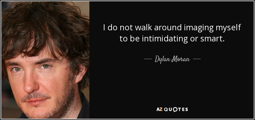 I do not walk around imaging myself to be intimidating or smart. - Dylan Moran