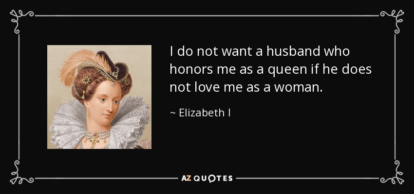 I do not want a husband who honors me as a queen if he does not love me as a woman. - Elizabeth I