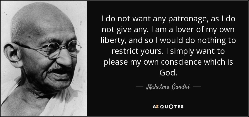 I do not want any patronage, as I do not give any. I am a lover of my own liberty, and so I would do nothing to restrict yours. I simply want to please my own conscience which is God. - Mahatma Gandhi