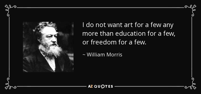 I do not want art for a few any more than education for a few, or freedom for a few. - William Morris