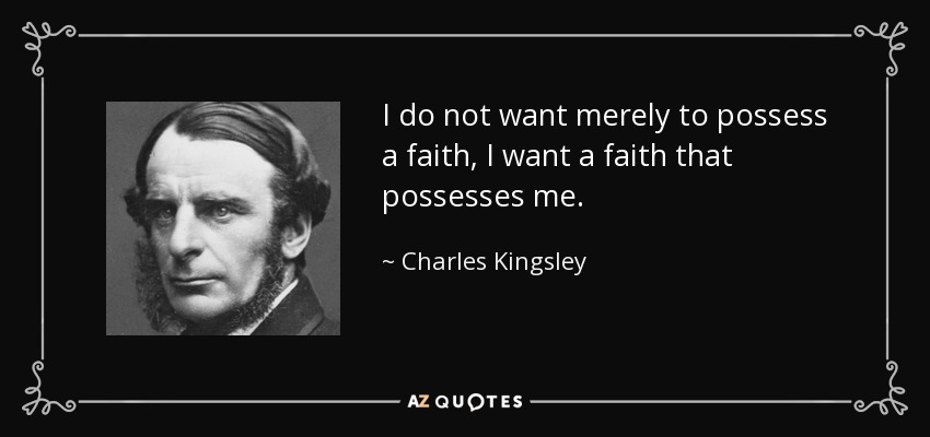 I do not want merely to possess a faith, I want a faith that possesses me. - Charles Kingsley
