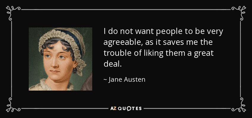 I do not want people to be very agreeable, as it saves me the trouble of liking them a great deal. - Jane Austen