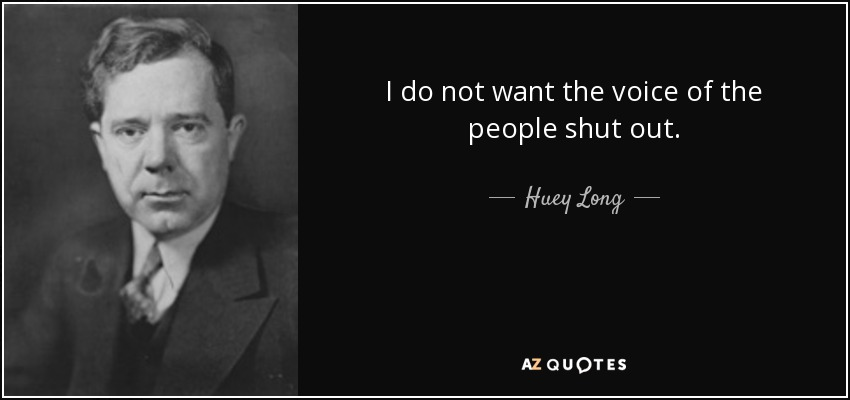 I do not want the voice of the people shut out. - Huey Long