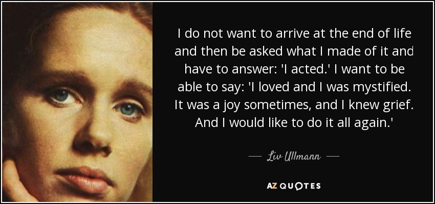 I do not want to arrive at the end of life and then be asked what I made of it and have to answer: 'I acted.' I want to be able to say: 'I loved and I was mystified. It was a joy sometimes, and I knew grief. And I would like to do it all again.' - Liv Ullmann