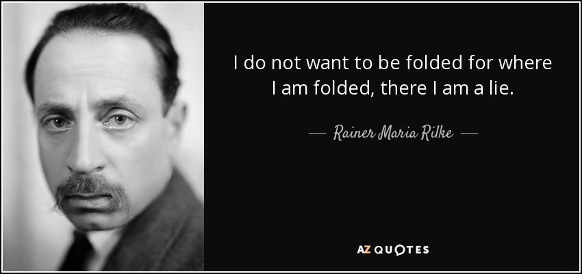 I do not want to be folded for where I am folded, there I am a lie. - Rainer Maria Rilke