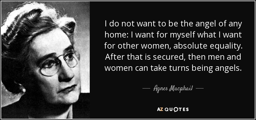 I do not want to be the angel of any home: I want for myself what I want for other women, absolute equality. After that is secured, then men and women can take turns being angels. - Agnes Macphail