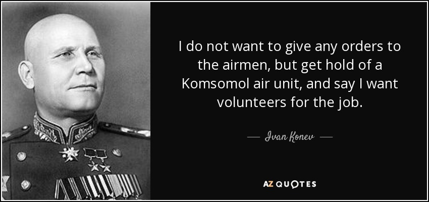I do not want to give any orders to the airmen, but get hold of a Komsomol air unit, and say I want volunteers for the job. - Ivan Konev