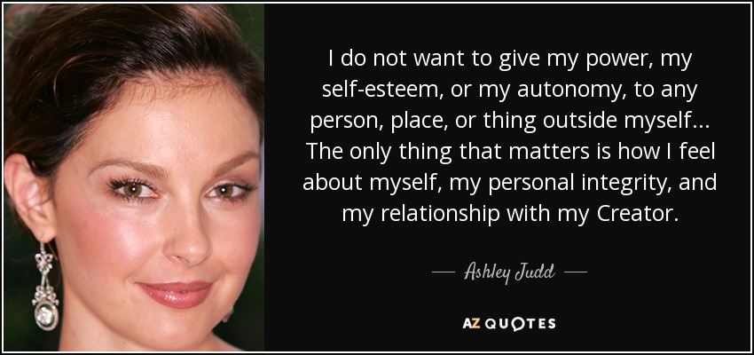 I do not want to give my power, my self-esteem, or my autonomy, to any person, place, or thing outside myself. [...] The only thing that matters is how I feel about myself, my personal integrity, and my relationship with my Creator. - Ashley Judd