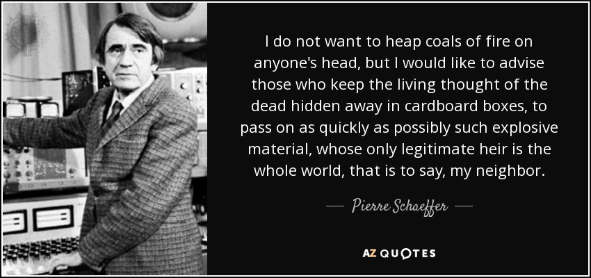 I do not want to heap coals of fire on anyone's head, but I would like to advise those who keep the living thought of the dead hidden away in cardboard boxes, to pass on as quickly as possibly such explosive material, whose only legitimate heir is the whole world, that is to say, my neighbor. - Pierre Schaeffer