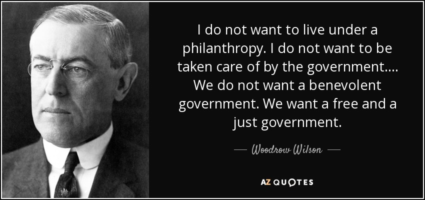 I do not want to live under a philanthropy. I do not want to be taken care of by the government.... We do not want a benevolent government. We want a free and a just government. - Woodrow Wilson