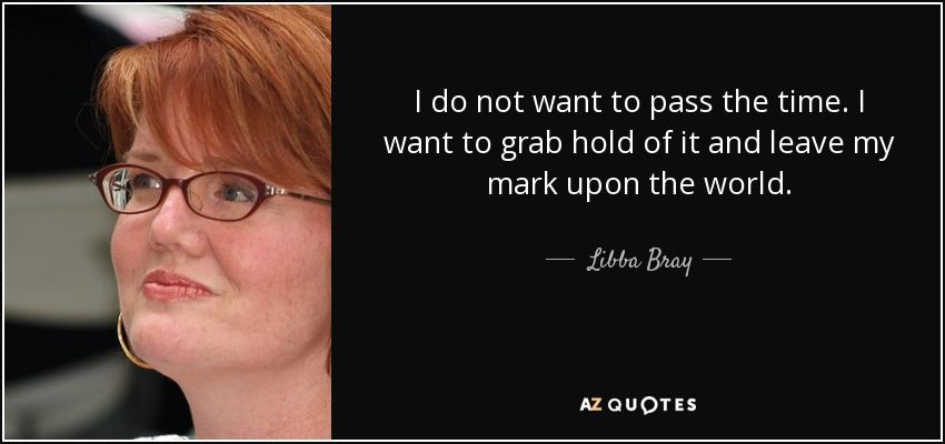 I do not want to pass the time. I want to grab hold of it and leave my mark upon the world. - Libba Bray