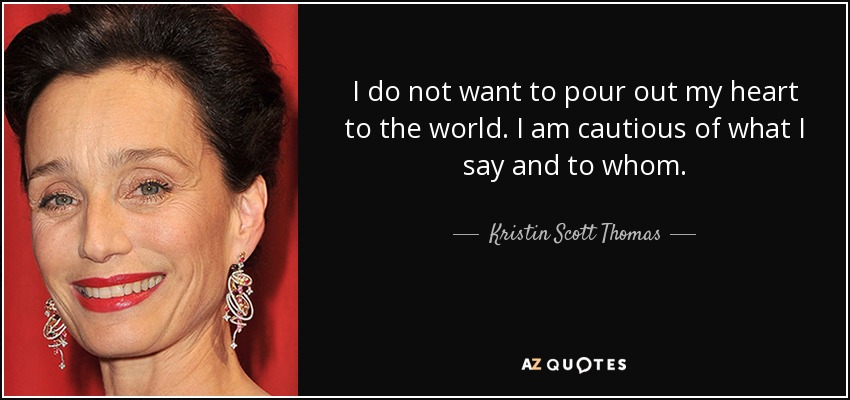 I do not want to pour out my heart to the world. I am cautious of what I say and to whom. - Kristin Scott Thomas