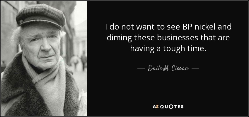 I do not want to see BP nickel and diming these businesses that are having a tough time. - Emile M. Cioran