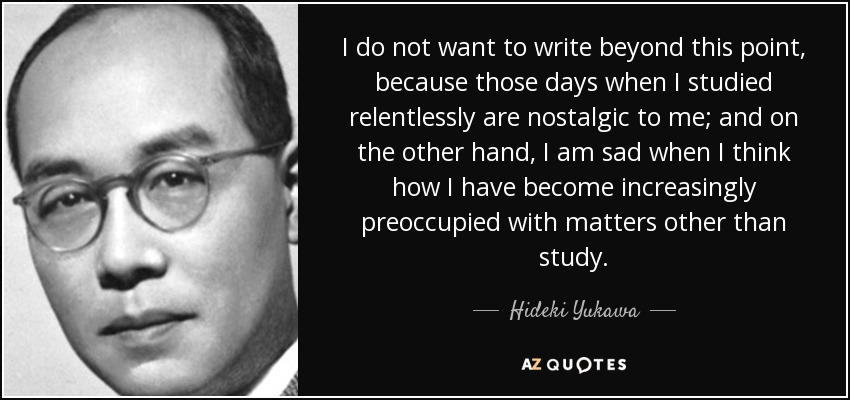 I do not want to write beyond this point, because those days when I studied relentlessly are nostalgic to me; and on the other hand, I am sad when I think how I have become increasingly preoccupied with matters other than study. - Hideki Yukawa