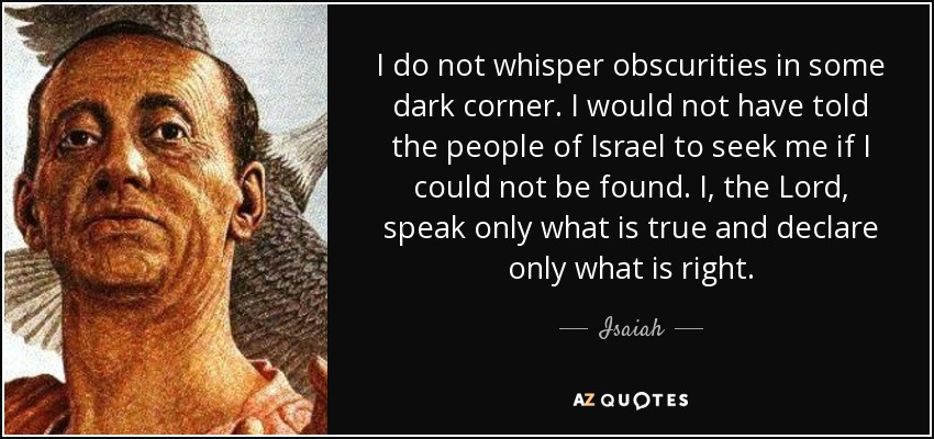 I do not whisper obscurities in some dark corner. I would not have told the people of Israel to seek me if I could not be found. I, the Lord, speak only what is true and declare only what is right. - Isaiah