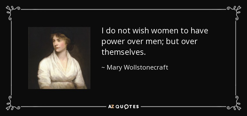 I do not wish women to have power over men; but over themselves. - Mary Wollstonecraft
