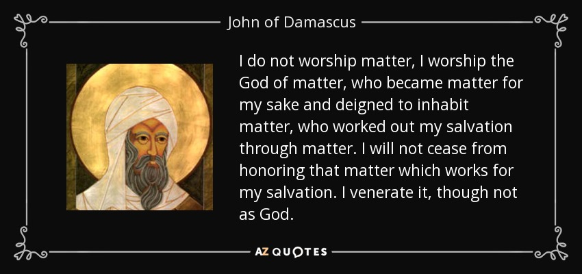 I do not worship matter, I worship the God of matter, who became matter for my sake and deigned to inhabit matter, who worked out my salvation through matter. I will not cease from honoring that matter which works for my salvation. I venerate it, though not as God. - John of Damascus