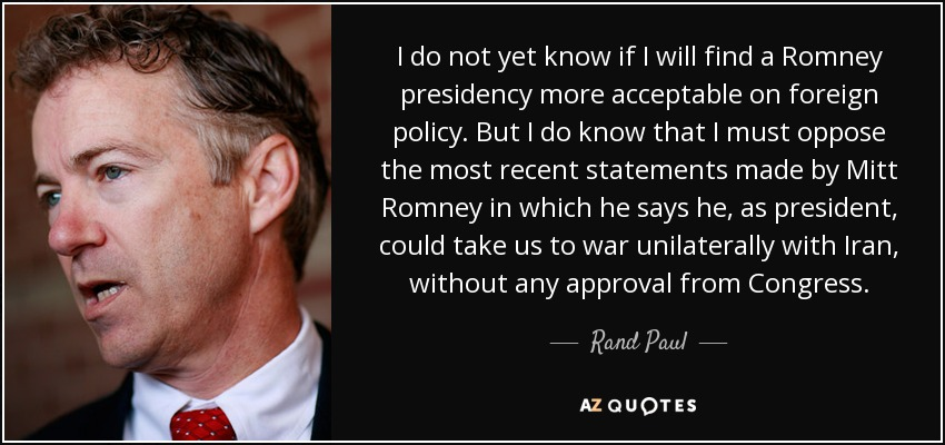 I do not yet know if I will find a Romney presidency more acceptable on foreign policy. But I do know that I must oppose the most recent statements made by Mitt Romney in which he says he, as president, could take us to war unilaterally with Iran, without any approval from Congress. - Rand Paul