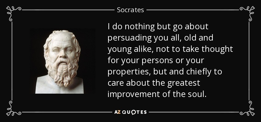 I do nothing but go about persuading you all, old and young alike, not to take thought for your persons or your properties, but and chiefly to care about the greatest improvement of the soul. - Socrates