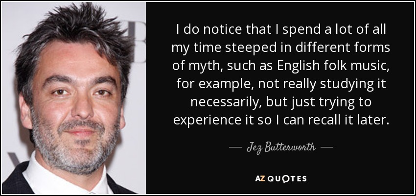 I do notice that I spend a lot of all my time steeped in different forms of myth, such as English folk music, for example, not really studying it necessarily, but just trying to experience it so I can recall it later. - Jez Butterworth
