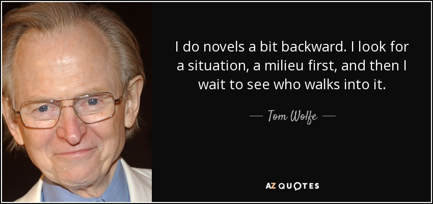 I do novels a bit backward. I look for a situation, a milieu first, and then I wait to see who walks into it. - Tom Wolfe