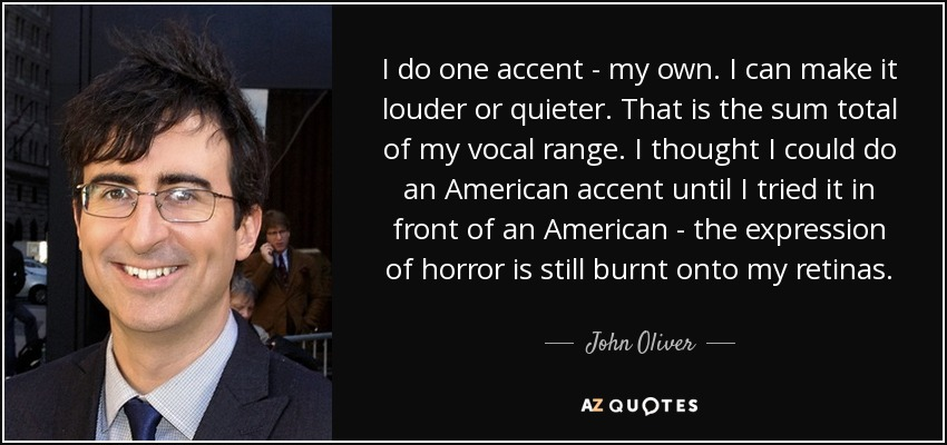 I do one accent - my own. I can make it louder or quieter. That is the sum total of my vocal range. I thought I could do an American accent until I tried it in front of an American - the expression of horror is still burnt onto my retinas. - John Oliver