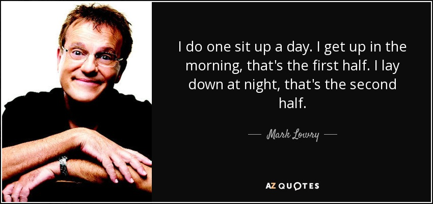 I do one sit up a day. I get up in the morning, that's the first half. I lay down at night, that's the second half. - Mark Lowry