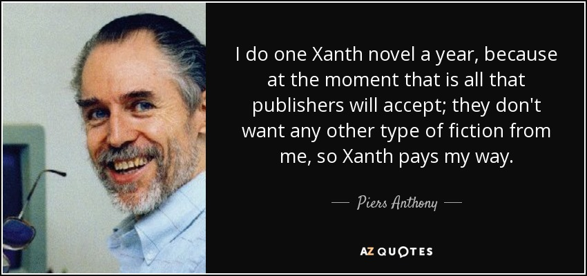 I do one Xanth novel a year, because at the moment that is all that publishers will accept; they don't want any other type of fiction from me, so Xanth pays my way. - Piers Anthony