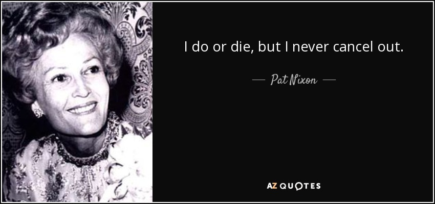 I do or die, but I never cancel out. - Pat Nixon