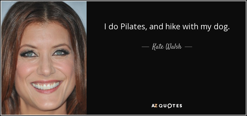 I do Pilates, and hike with my dog. - Kate Walsh