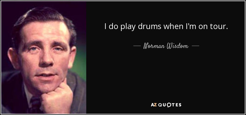 I do play drums when I'm on tour. - Norman Wisdom