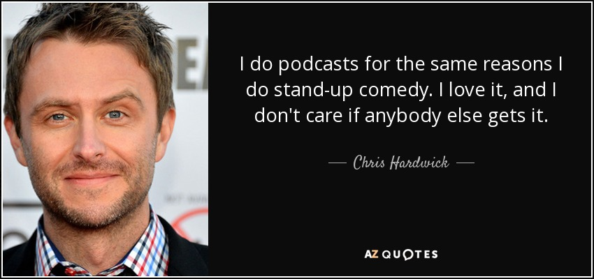 I do podcasts for the same reasons I do stand-up comedy. I love it, and I don't care if anybody else gets it. - Chris Hardwick