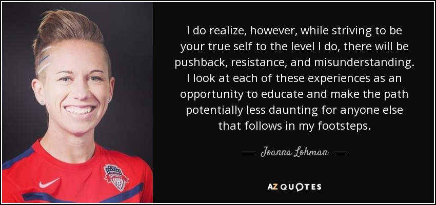 I do realize, however, while striving to be your true self to the level I do, there will be pushback, resistance, and misunderstanding. I look at each of these experiences as an opportunity to educate and make the path potentially less daunting for anyone else that follows in my footsteps. - Joanna Lohman