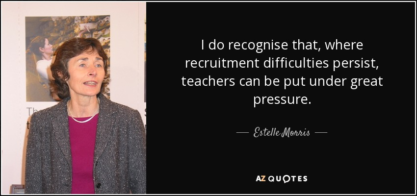 I do recognise that, where recruitment difficulties persist, teachers can be put under great pressure. - Estelle Morris, Baroness Morris of Yardley