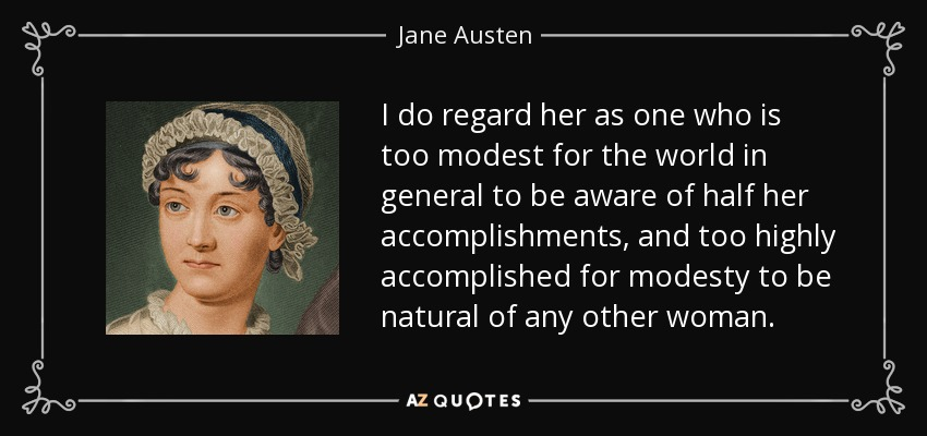 I do regard her as one who is too modest for the world in general to be aware of half her accomplishments, and too highly accomplished for modesty to be natural of any other woman. - Jane Austen