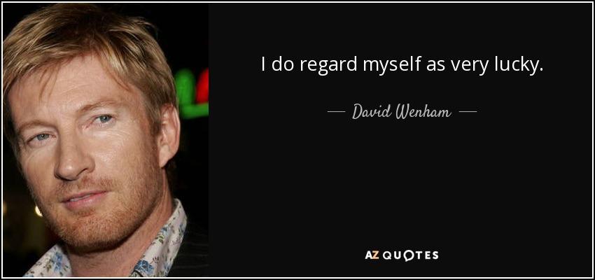 I do regard myself as very lucky. - David Wenham