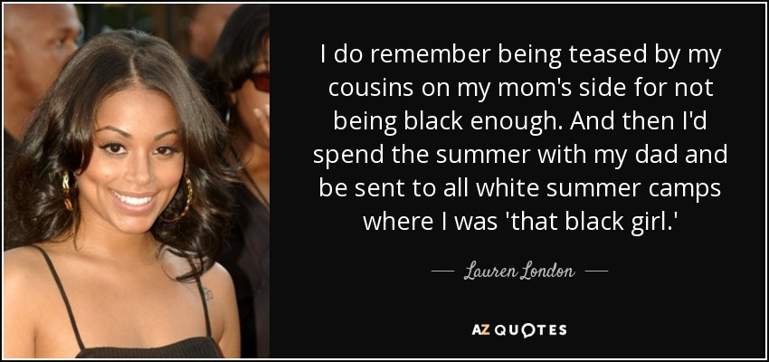 I do remember being teased by my cousins on my mom's side for not being black enough. And then I'd spend the summer with my dad and be sent to all white summer camps where I was 'that black girl.' - Lauren London