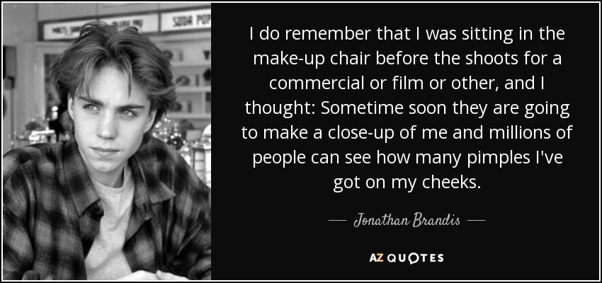 I do remember that I was sitting in the make-up chair before the shoots for a commercial or film or other, and I thought: Sometime soon they are going to make a close-up of me and millions of people can see how many pimples I've got on my cheeks. - Jonathan Brandis