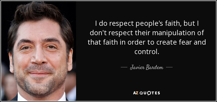 I do respect people's faith, but I don't respect their manipulation of that faith in order to create fear and control. - Javier Bardem