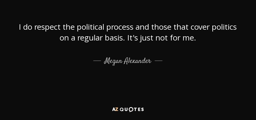 Megan Alexander Quote I Do Respect The Political Process And Those