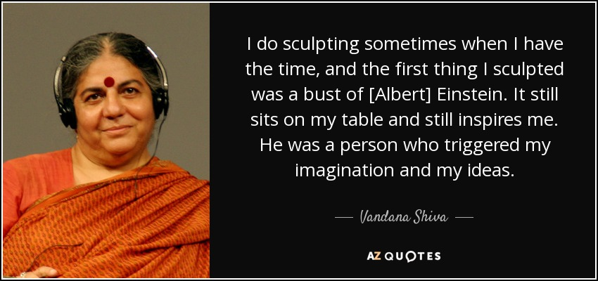 I do sculpting sometimes when I have the time, and the first thing I sculpted was a bust of [Albert] Einstein. It still sits on my table and still inspires me. He was a person who triggered my imagination and my ideas. - Vandana Shiva