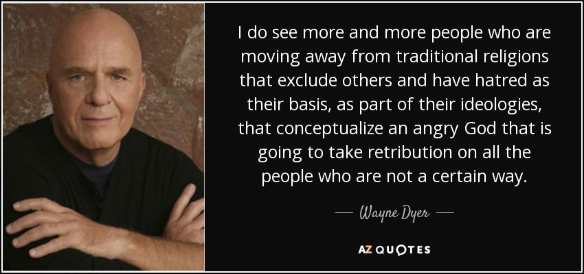 I do see more and more people who are moving away from traditional religions that exclude others and have hatred as their basis, as part of their ideologies, that conceptualize an angry God that is going to take retribution on all the people who are not a certain way. - Wayne Dyer
