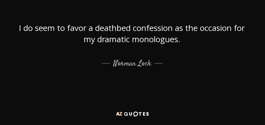 I do seem to favor a deathbed confession as the occasion for my dramatic monologues. - Norman Lock