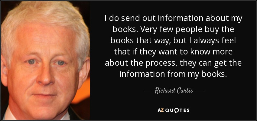 I do send out information about my books. Very few people buy the books that way, but I always feel that if they want to know more about the process, they can get the information from my books. - Richard Curtis