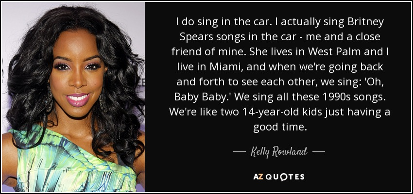 I do sing in the car. I actually sing Britney Spears songs in the car - me and a close friend of mine. She lives in West Palm and I live in Miami, and when we're going back and forth to see each other, we sing: 'Oh, Baby Baby.' We sing all these 1990s songs. We're like two 14-year-old kids just having a good time. - Kelly Rowland