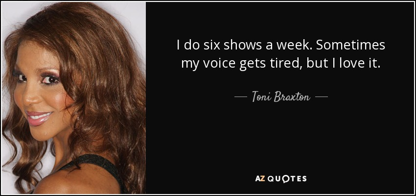 I do six shows a week. Sometimes my voice gets tired, but I love it. - Toni Braxton