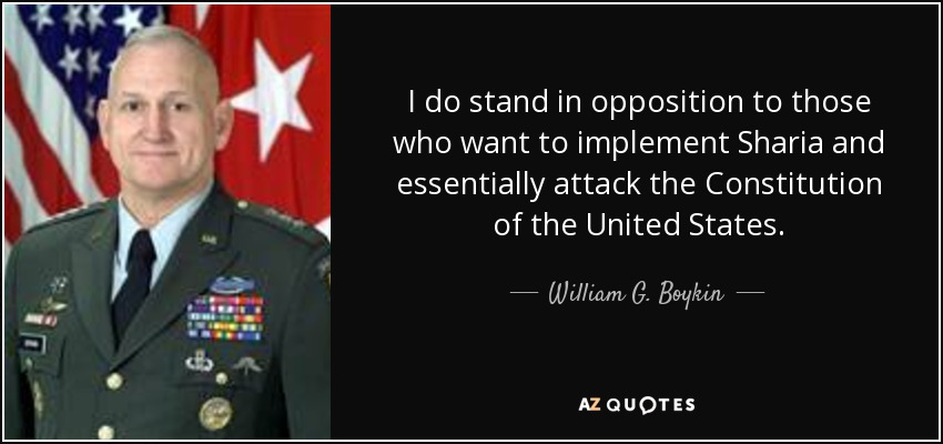 I do stand in opposition to those who want to implement Sharia and essentially attack the Constitution of the United States. - William G. Boykin