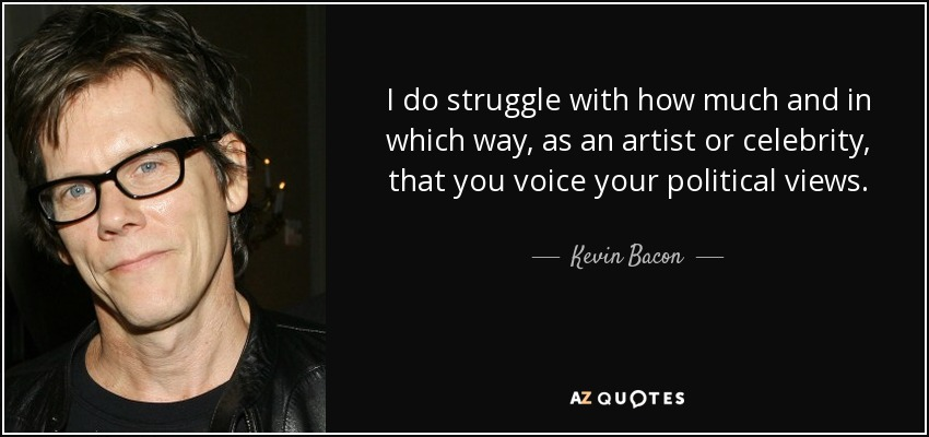 I do struggle with how much and in which way, as an artist or celebrity, that you voice your political views. - Kevin Bacon
